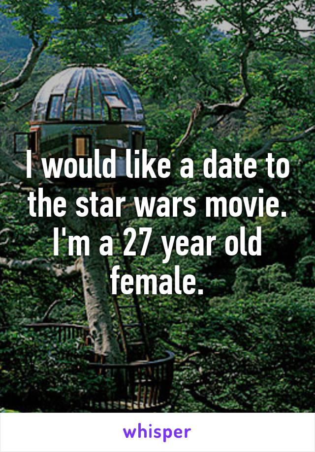 I would like a date to the star wars movie. I'm a 27 year old female.