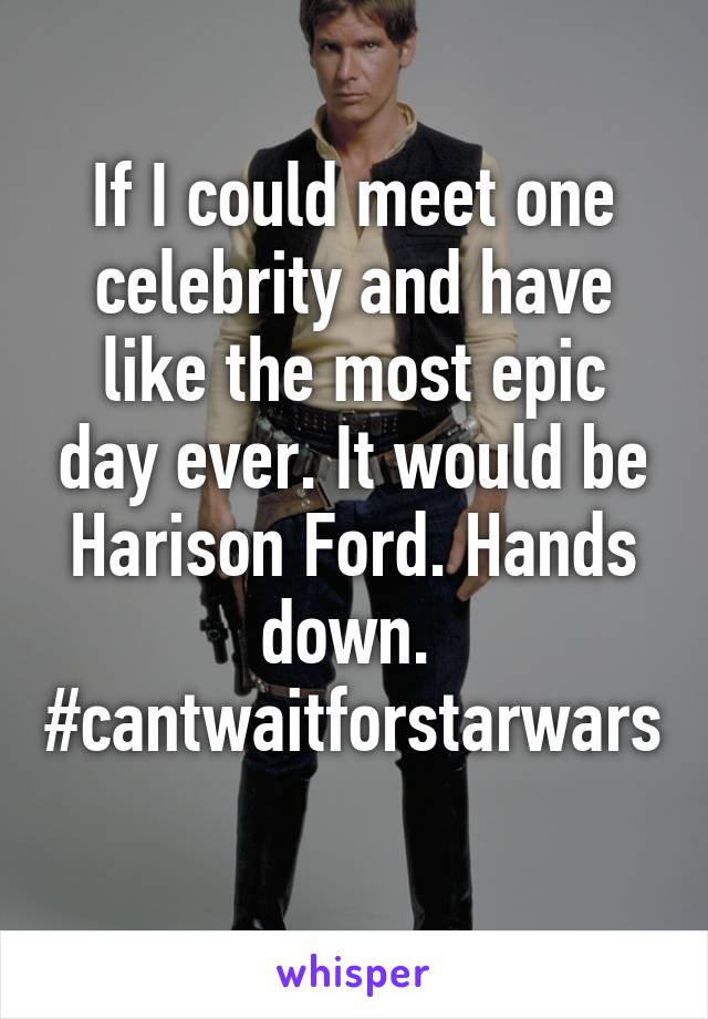 If I could meet one celebrity and have like the most epic day ever. It would be Harison Ford. Hands down.  #cantwaitforstarwars