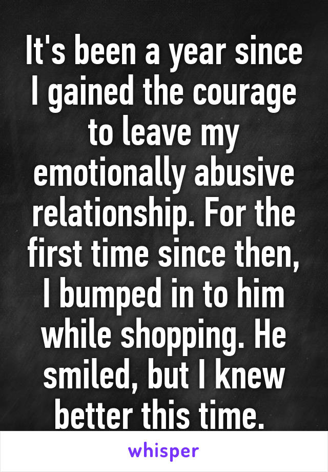 It's been a year since I gained the courage to leave my emotionally abusive relationship. For the first time since then, I bumped in to him while shopping. He smiled, but I knew better this time.