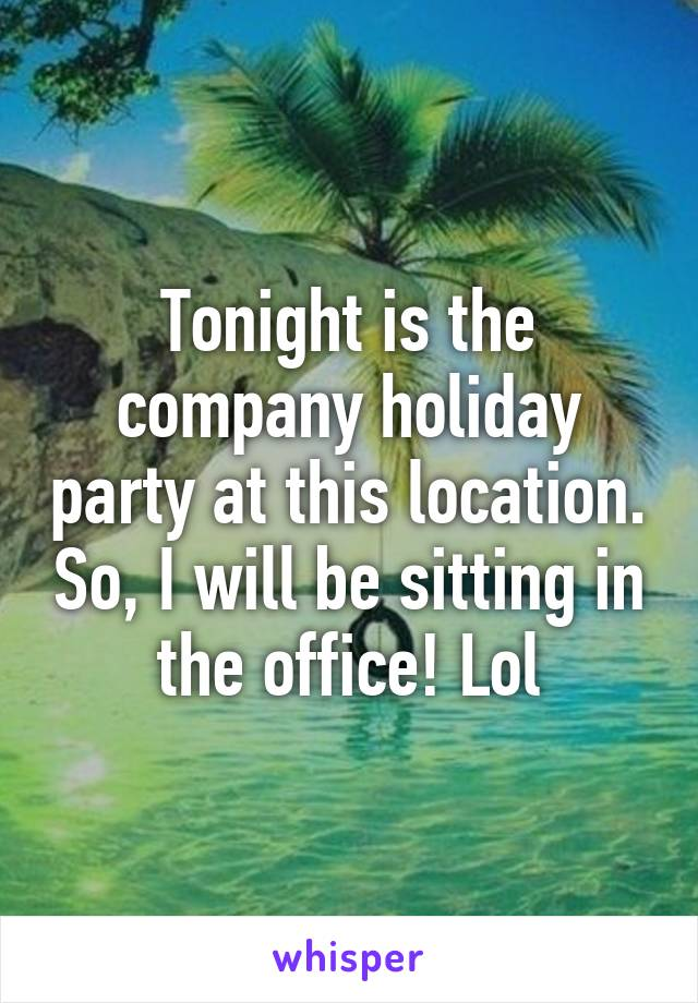Tonight is the company holiday party at this location. So, I will be sitting in the office! Lol