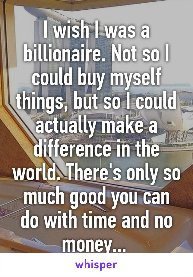 I wish I was a billionaire. Not so I could buy myself things, but so I could actually make a difference in the world. There's only so much good you can do with time and no money...