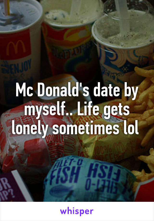 Mc Donald's date by myself.. Life gets lonely sometimes lol