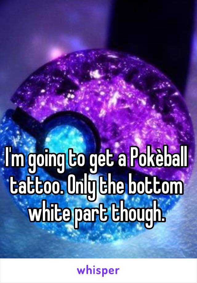 I'm going to get a Pokèball tattoo. Only the bottom white part though.