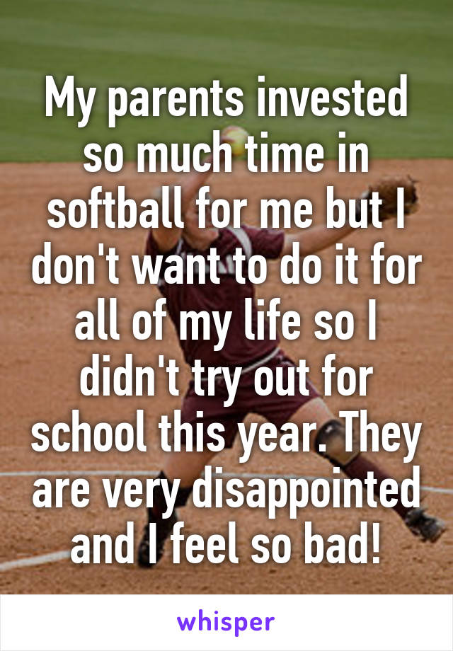 My parents invested so much time in softball for me but I don't want to do it for all of my life so I didn't try out for school this year. They are very disappointed and I feel so bad!