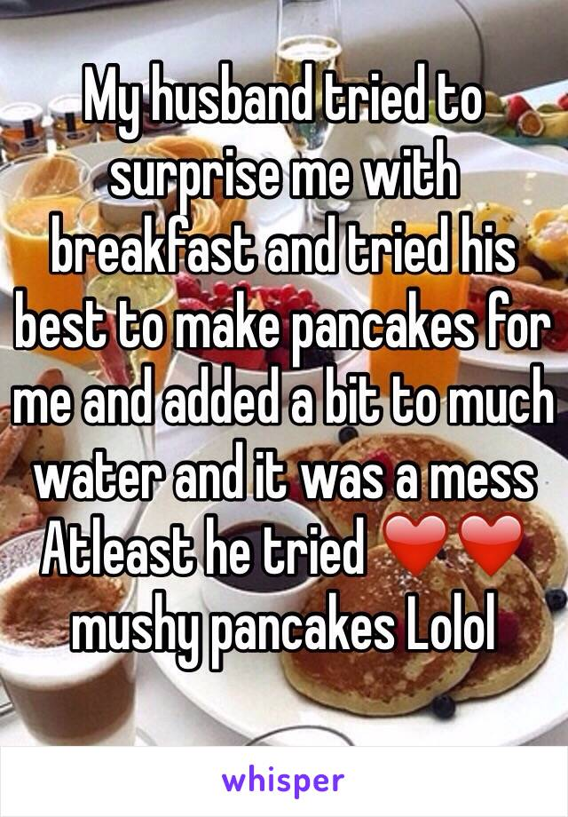 My husband tried to surprise me with breakfast and tried his best to make pancakes for me and added a bit to much water and it was a mess Atleast he tried ❤️❤️ mushy pancakes Lolol