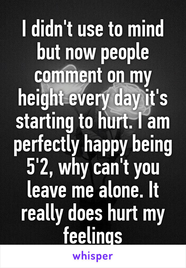 I didn't use to mind but now people comment on my height every day it's starting to hurt. I am perfectly happy being 5'2, why can't you leave me alone. It really does hurt my feelings