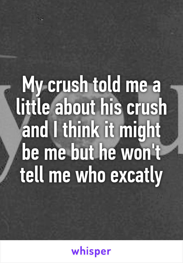 My crush told me a little about his crush and I think it might be me but he won't tell me who excatly