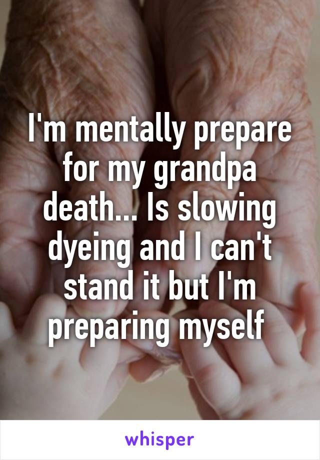 I'm mentally prepare for my grandpa death... Is slowing dyeing and I can't stand it but I'm preparing myself