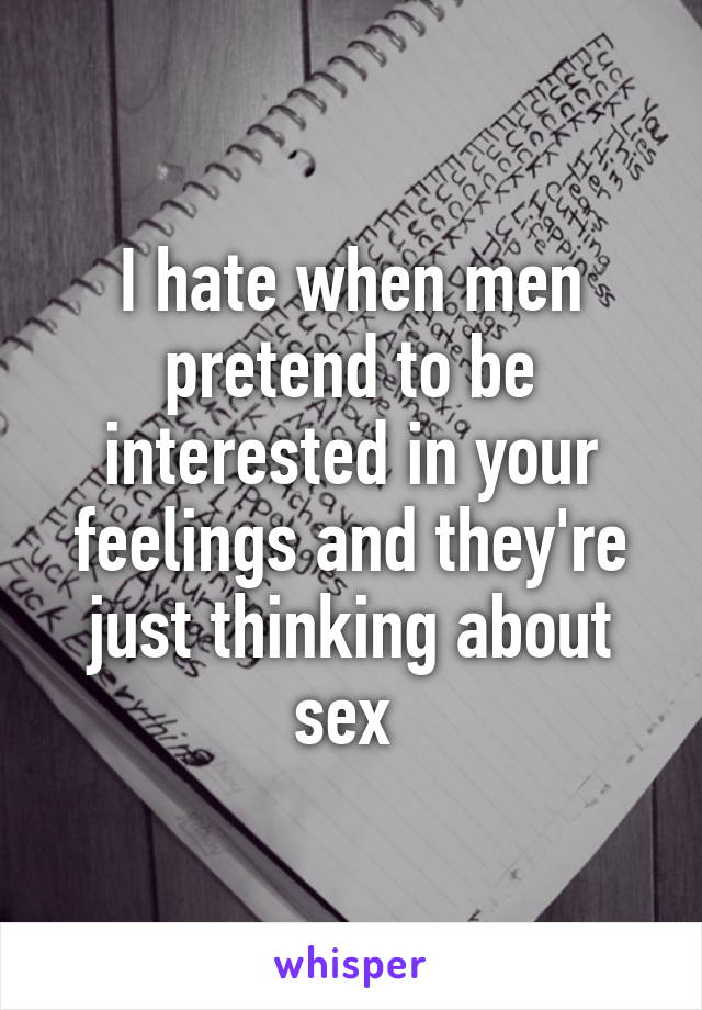 I hate when men pretend to be interested in your feelings and they're just thinking about sex