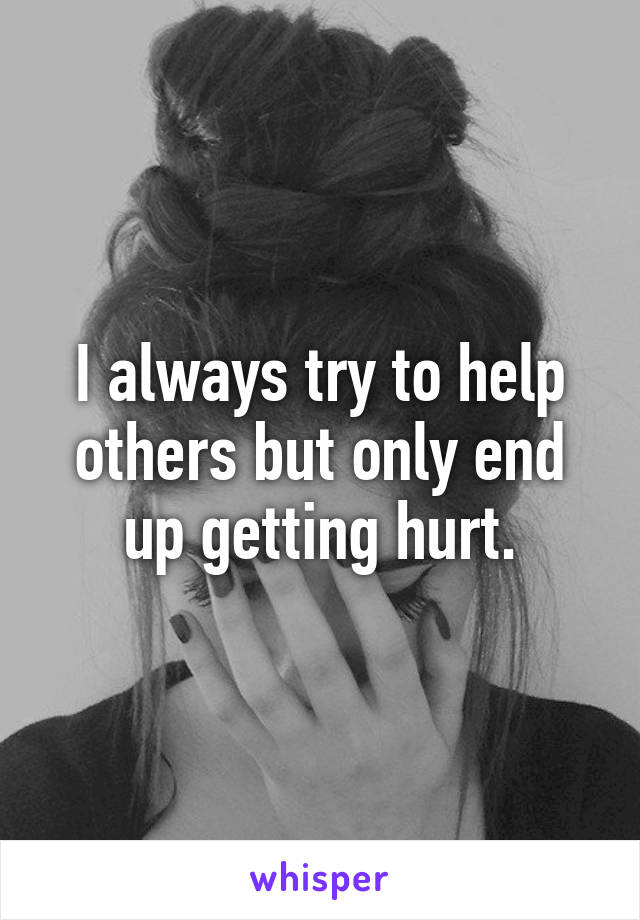 I always try to help others but only end up getting hurt.
