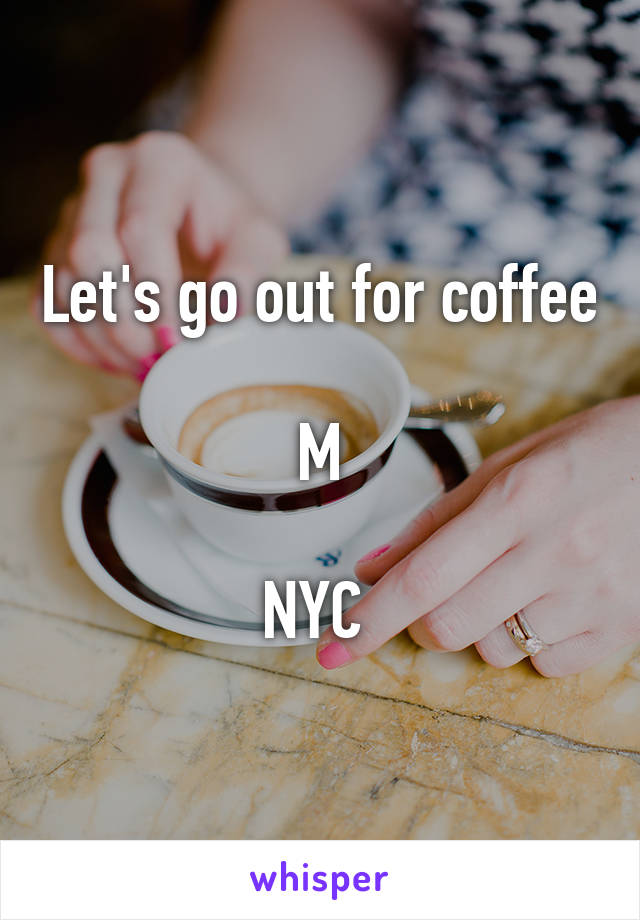 Let's go out for coffee  M  NYC