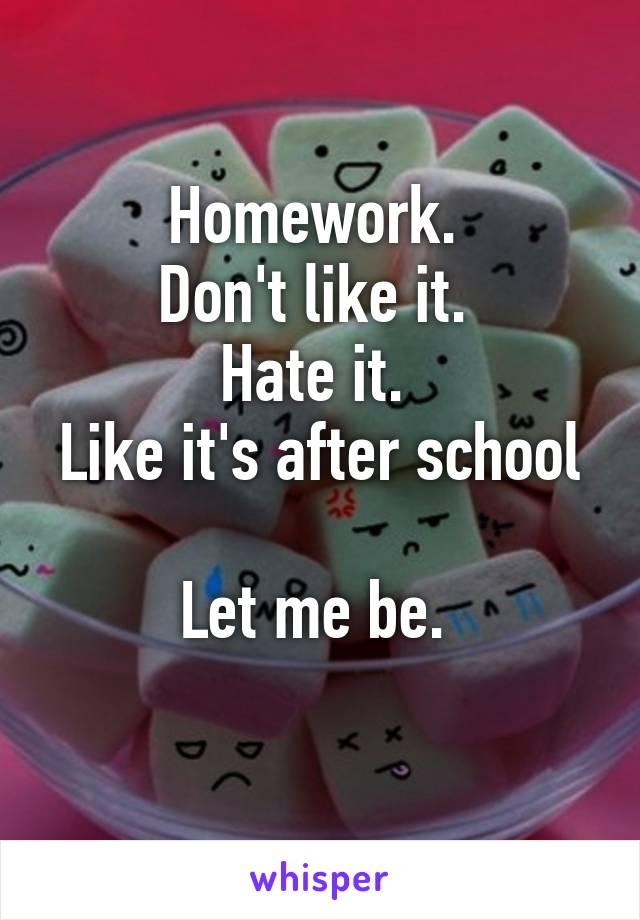 Homework.  Don't like it.  Hate it.  Like it's after school  Let me be.