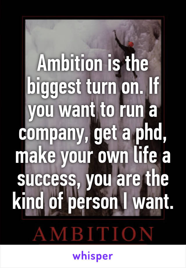 Ambition is the biggest turn on. If you want to run a company, get a phd, make your own life a success, you are the kind of person I want.