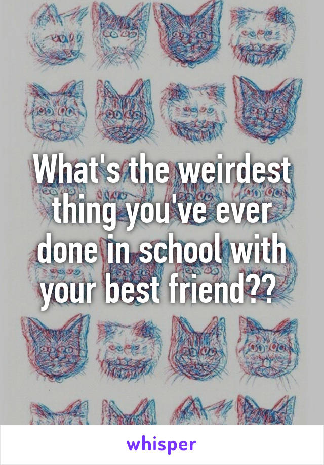 What's the weirdest thing you've ever done in school with your best friend??