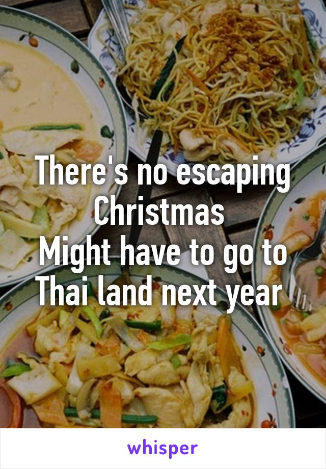 There's no escaping Christmas  Might have to go to Thai land next year