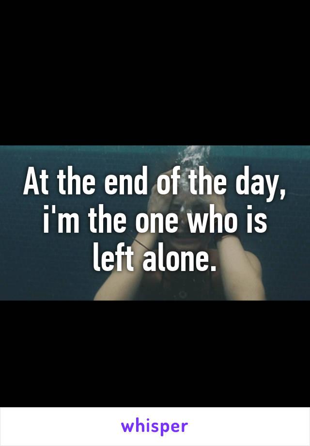 At the end of the day, i'm the one who is left alone.
