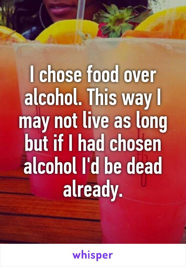 I chose food over alcohol. This way I may not live as long but if I had chosen alcohol I'd be dead already.