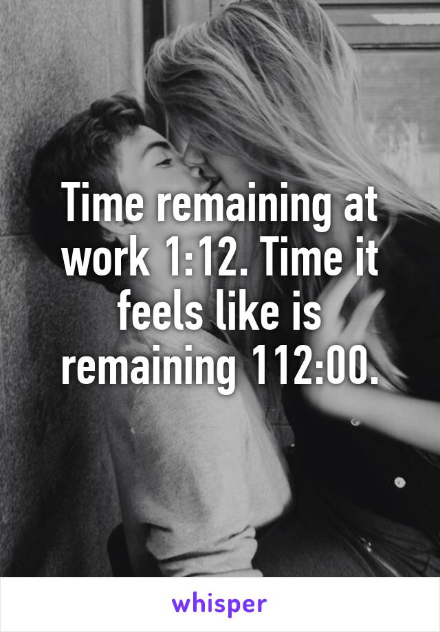 Time remaining at work 1:12. Time it feels like is remaining 112:00.