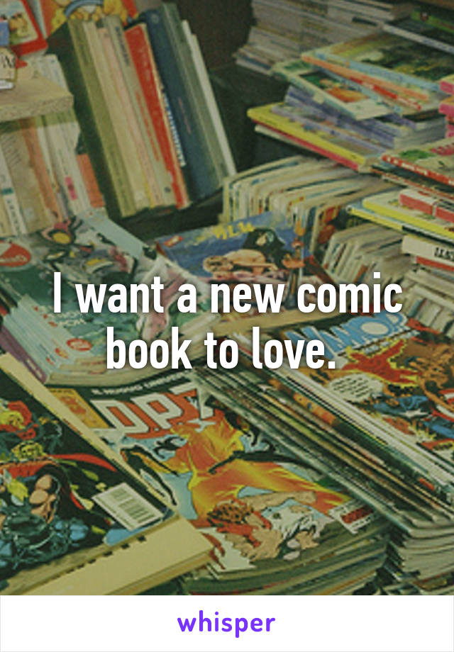 I want a new comic book to love.