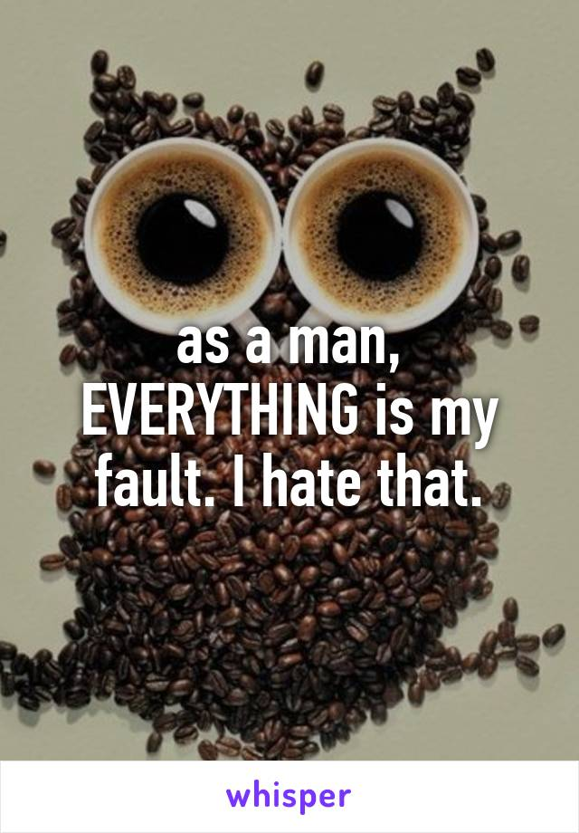 as a man, EVERYTHING is my fault. I hate that.