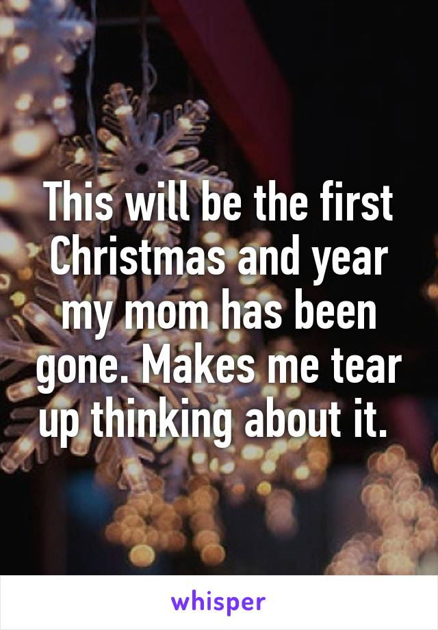 This will be the first Christmas and year my mom has been gone. Makes me tear up thinking about it.