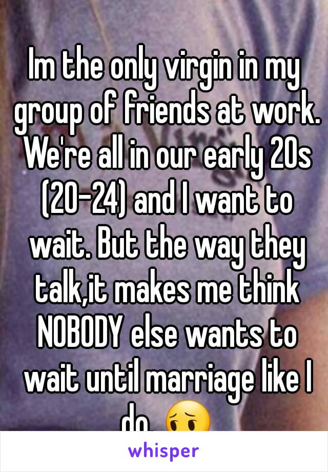 Im the only virgin in my group of friends at work. We're all in our early 20s (20-24) and I want to wait. But the way they talk,it makes me think NOBODY else wants to wait until marriage like I do. 😔