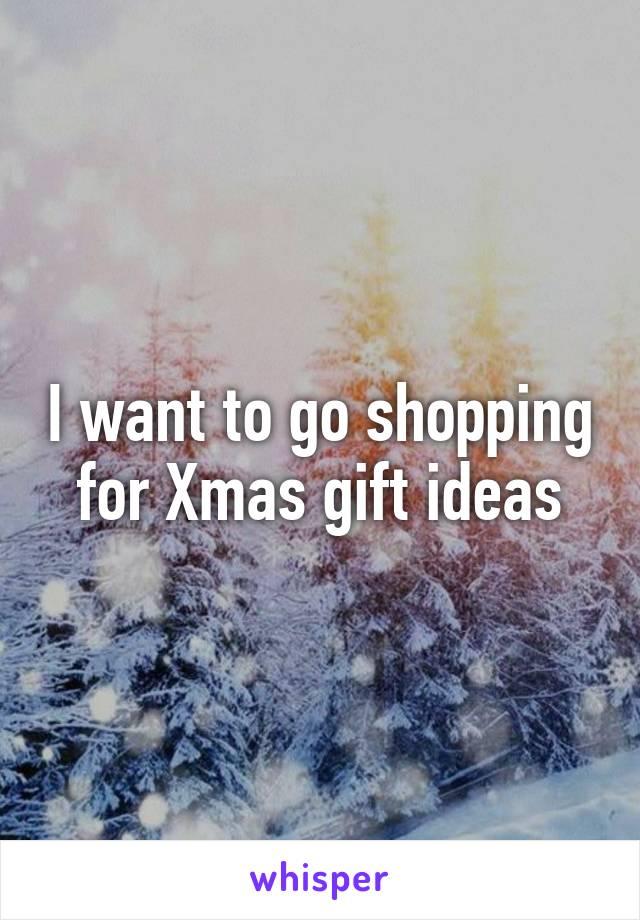 I want to go shopping for Xmas gift ideas
