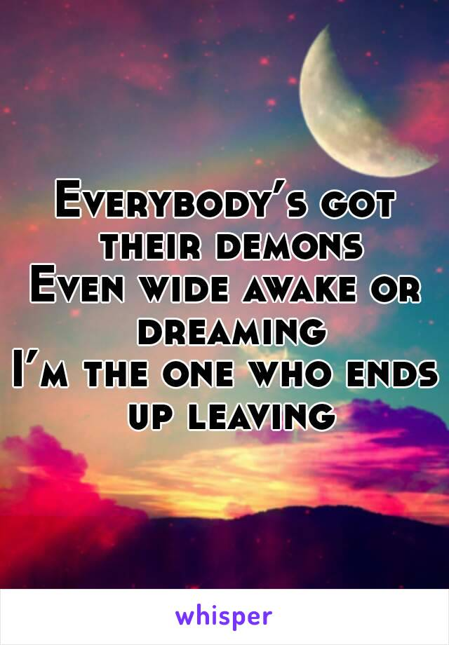 Everybody's got their demons Even wide awake or dreaming I'm the one who ends up leaving