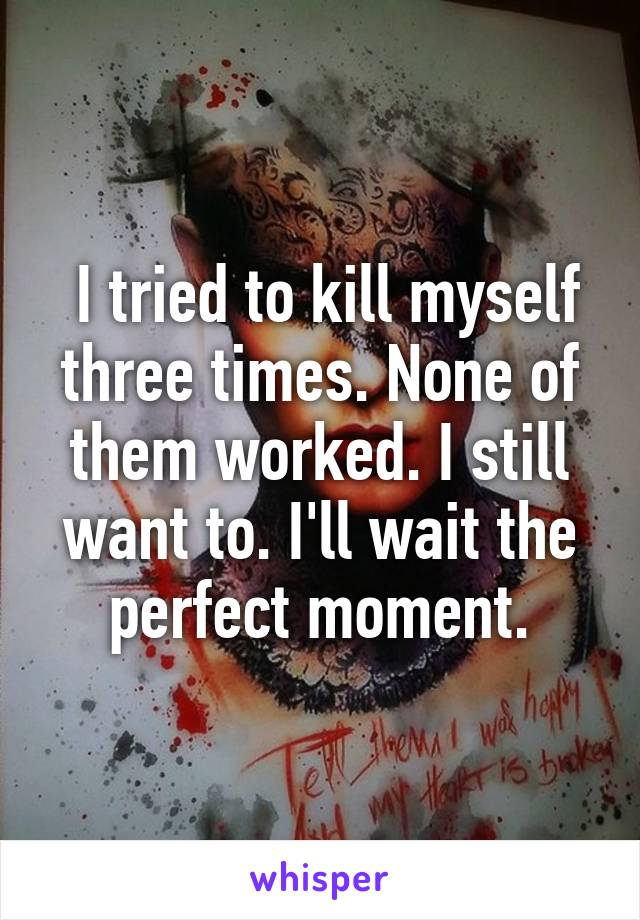 I tried to kill myself three times. None of them worked. I still want to. I'll wait the perfect moment.