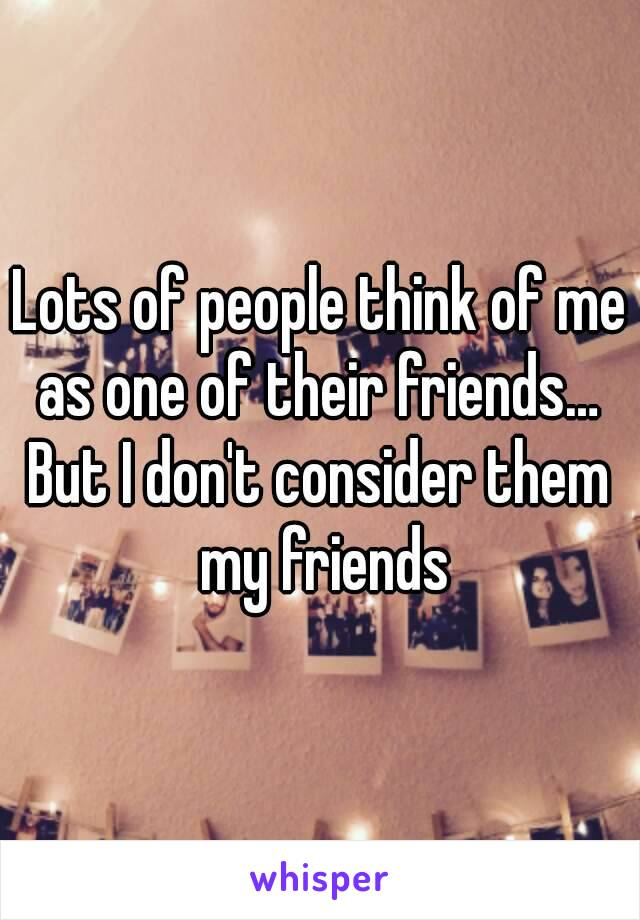 Lots of people think of me as one of their friends…  But I don't consider them my friends