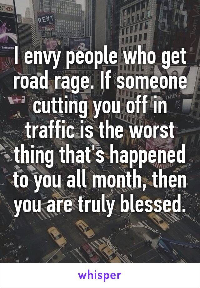 I envy people who get road rage. If someone cutting you off in traffic is the worst thing that's happened to you all month, then you are truly blessed.