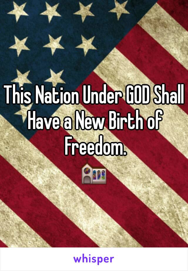 This Nation Under GOD Shall Have a New Birth of Freedom. ⛪