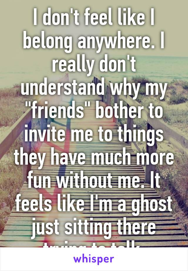 """I don't feel like I belong anywhere. I really don't understand why my """"friends"""" bother to invite me to things they have much more fun without me. It feels like I'm a ghost just sitting there trying to talk."""