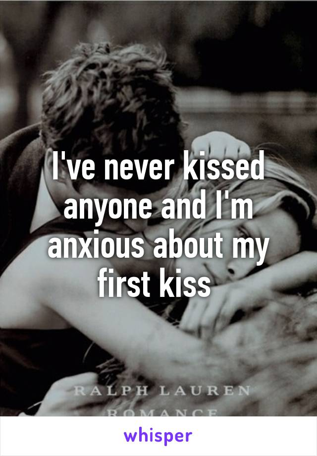 I've never kissed anyone and I'm anxious about my first kiss
