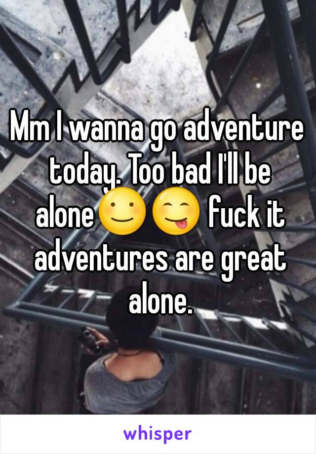 Mm I wanna go adventure today. Too bad I'll be alone☺😋 fuck it adventures are great alone.