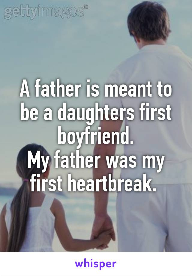 A father is meant to be a daughters first boyfriend. My father was my first heartbreak.