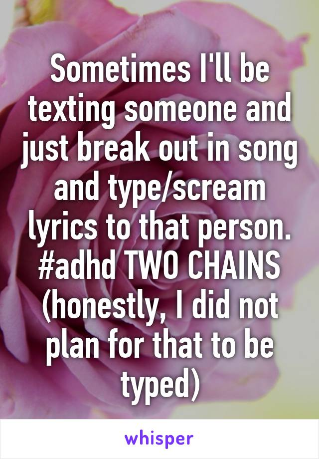 Sometimes I'll be texting someone and just break out in song and type/scream lyrics to that person. #adhd TWO CHAINS (honestly, I did not plan for that to be typed)