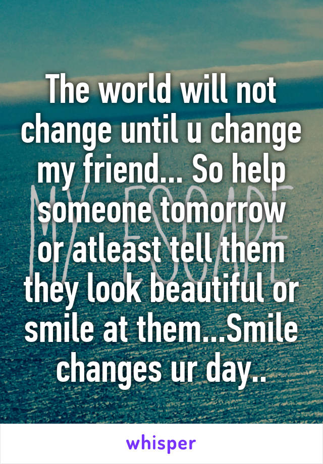 The world will not change until u change my friend... So help someone tomorrow or atleast tell them they look beautiful or smile at them...Smile changes ur day..