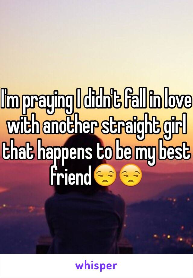 I'm praying I didn't fall in love with another straight girl that happens to be my best friend😒😒