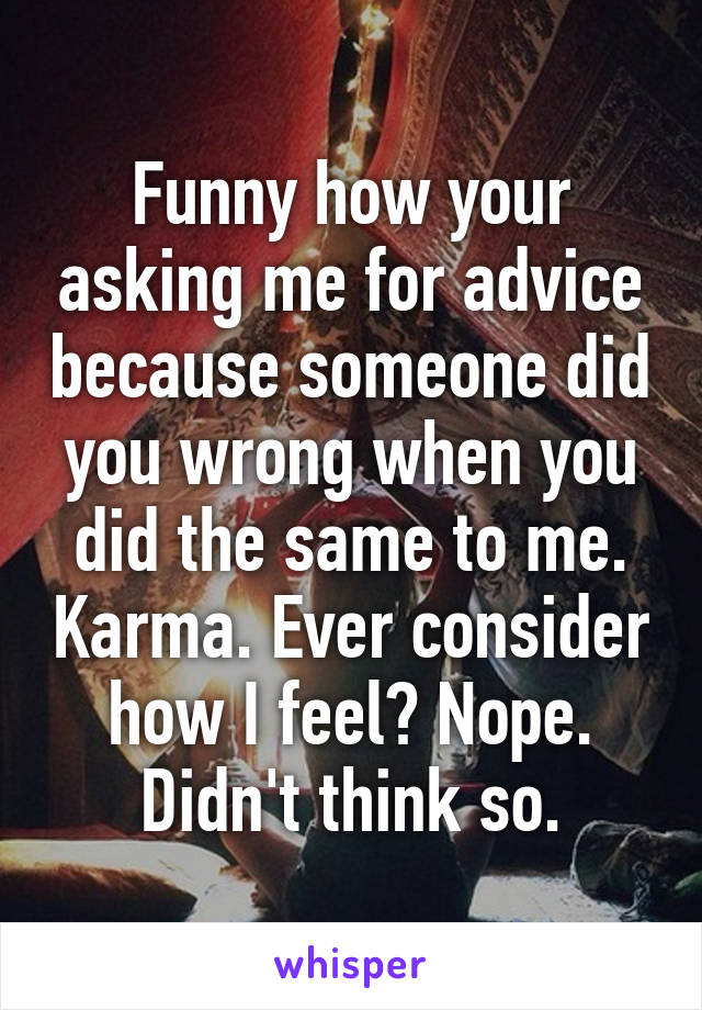 Funny how your asking me for advice because someone did you wrong when you did the same to me. Karma. Ever consider how I feel? Nope. Didn't think so.