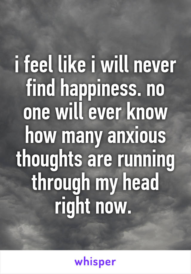 i feel like i will never find happiness. no one will ever know how many anxious thoughts are running through my head right now.