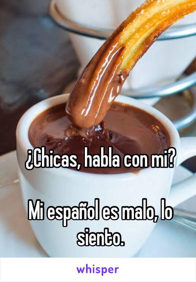 ¿Chicas, habla con mi?  Mi español es malo, lo siento.