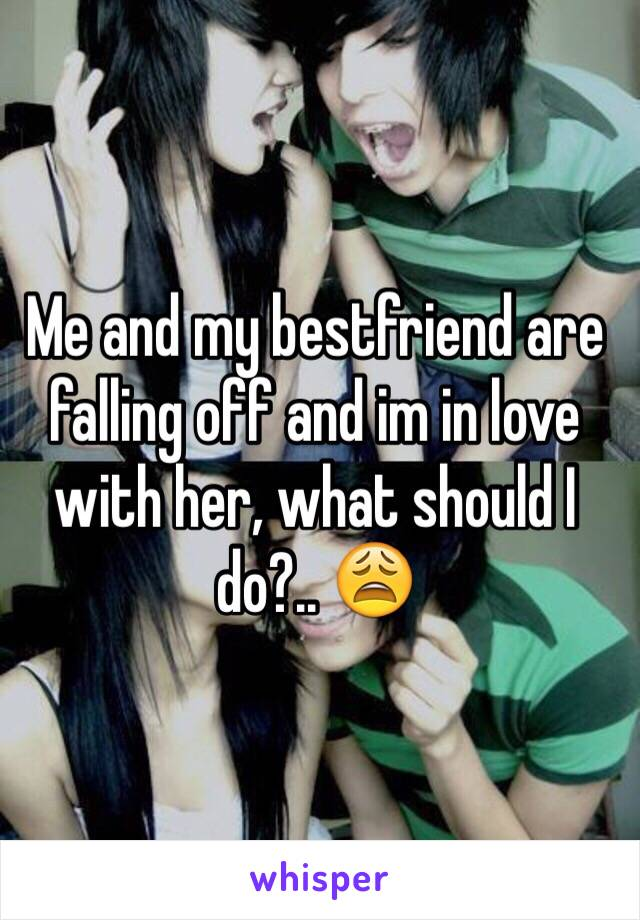 Me and my bestfriend are falling off and im in love with her, what should I do?.. 😩