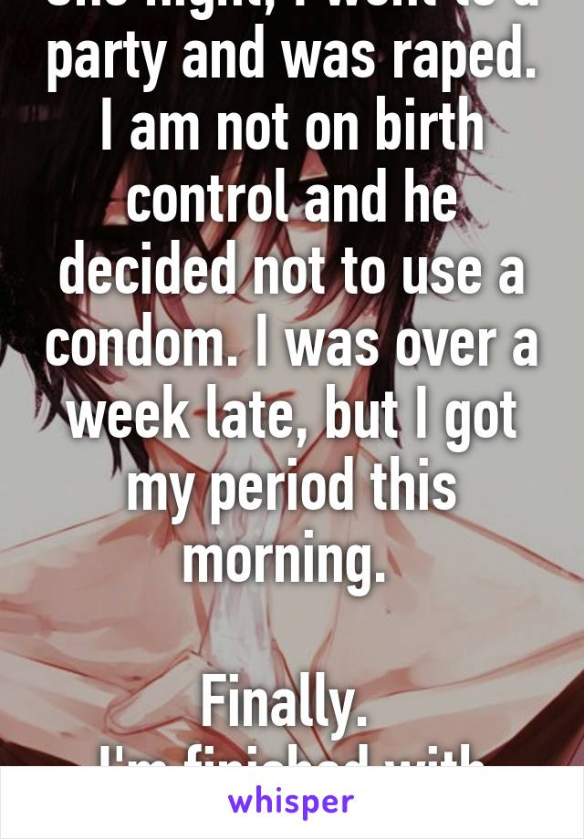 One night, I went to a party and was raped. I am not on birth control and he decided not to use a condom. I was over a week late, but I got my period this morning.   Finally.  I'm finished with him.