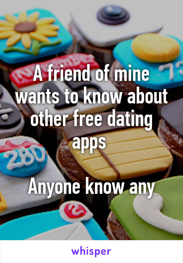 A friend of mine wants to know about other free dating apps   Anyone know any