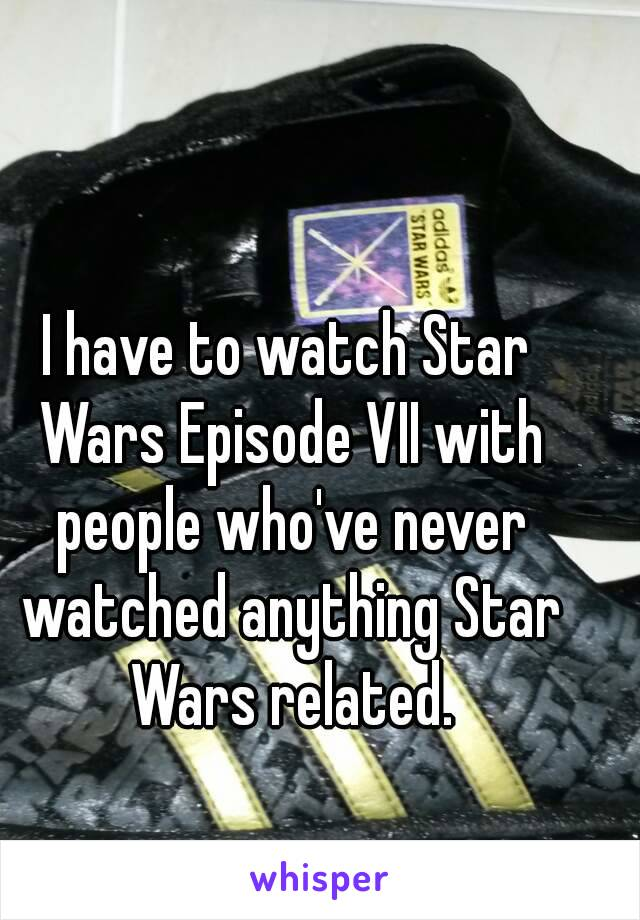 I have to watch Star Wars Episode VII with people who've never watched anything Star Wars related.