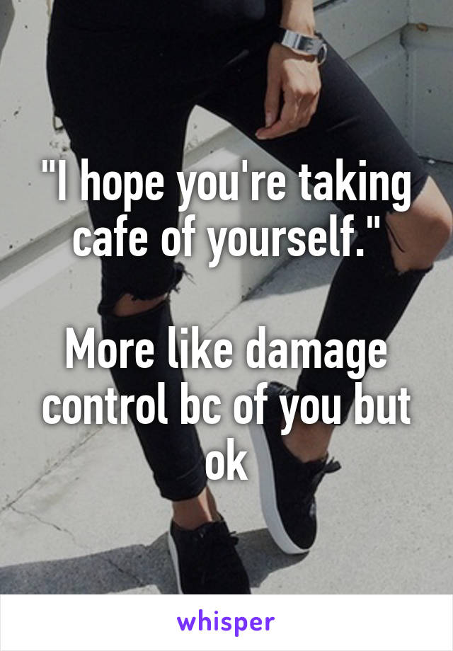 """""""I hope you're taking cafe of yourself.""""  More like damage control bc of you but ok"""