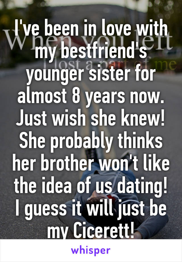 I've been in love with my bestfriend's younger sister for almost 8 years now. Just wish she knew! She probably thinks her brother won't like the idea of us dating! I guess it will just be my Cicerett!