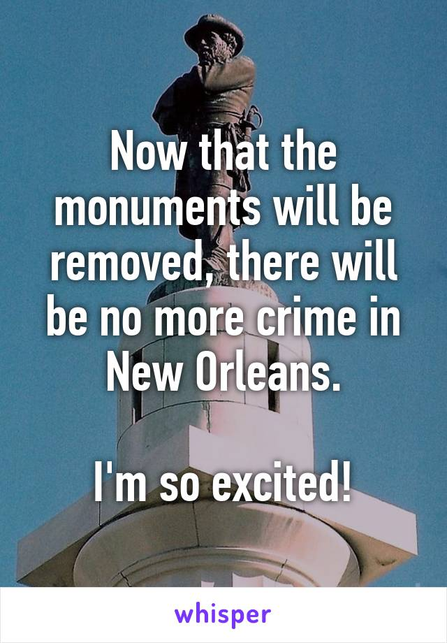 Now that the monuments will be removed, there will be no more crime in New Orleans.  I'm so excited!