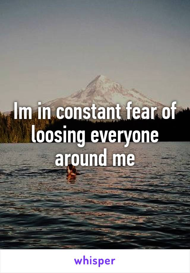 Im in constant fear of loosing everyone around me